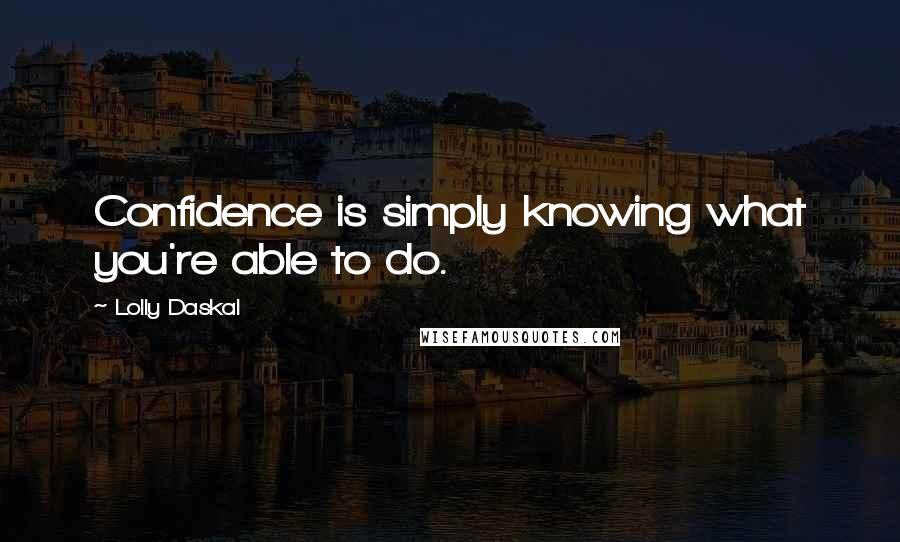 Lolly Daskal quotes: Confidence is simply knowing what you're able to do.