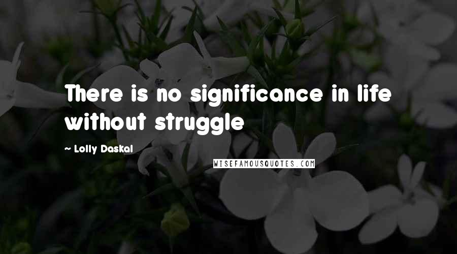 Lolly Daskal quotes: There is no significance in life without struggle