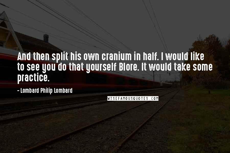 Lombard Philip Lombard quotes: And then split his own cranium in half. I would like to see you do that yourself Blore. It would take some practice.