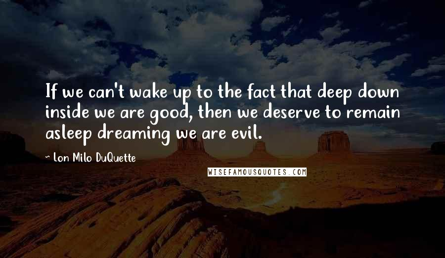 Lon Milo DuQuette quotes: If we can't wake up to the fact that deep down inside we are good, then we deserve to remain asleep dreaming we are evil.