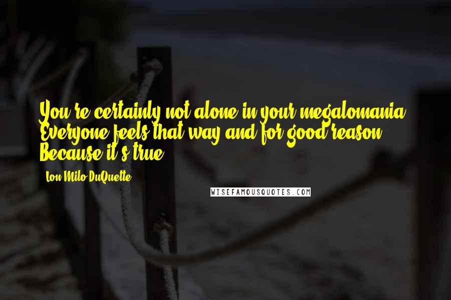 Lon Milo DuQuette quotes: You're certainly not alone in your megalomania. Everyone feels that way-and for good reason. Because it's true!
