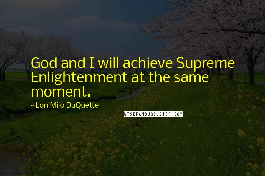 Lon Milo DuQuette quotes: God and I will achieve Supreme Enlightenment at the same moment.