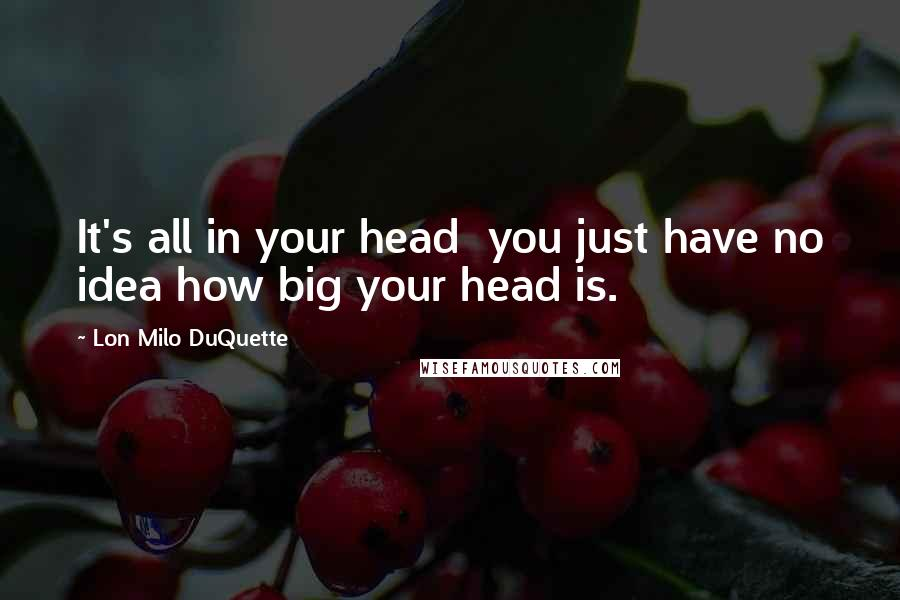 Lon Milo DuQuette quotes: It's all in your head you just have no idea how big your head is.