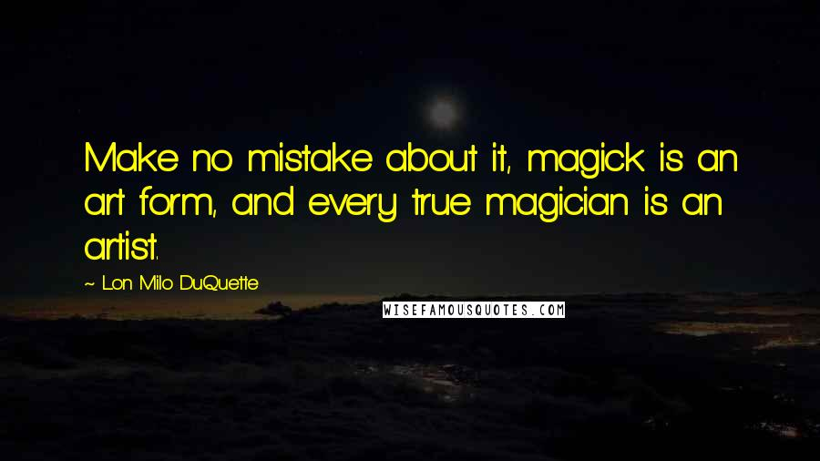 Lon Milo DuQuette quotes: Make no mistake about it, magick is an art form, and every true magician is an artist.