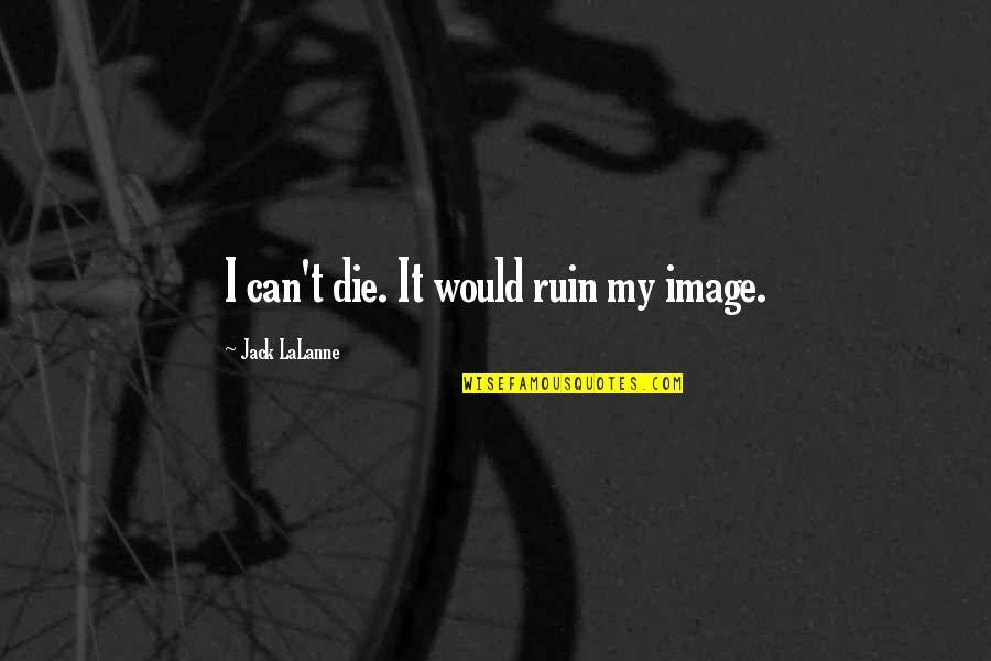 London Cabs Quotes By Jack LaLanne: I can't die. It would ruin my image.