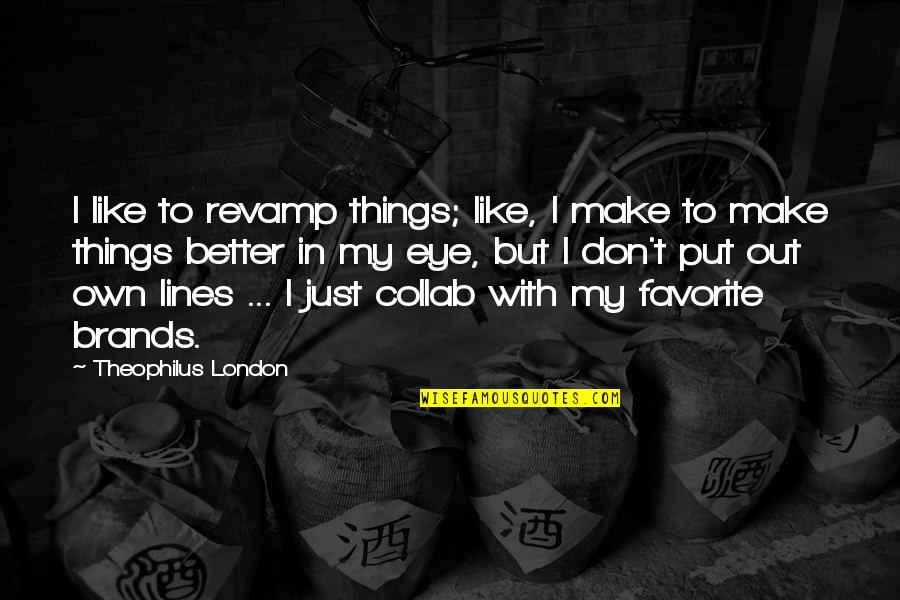 London Eye Quotes By Theophilus London: I like to revamp things; like, I make