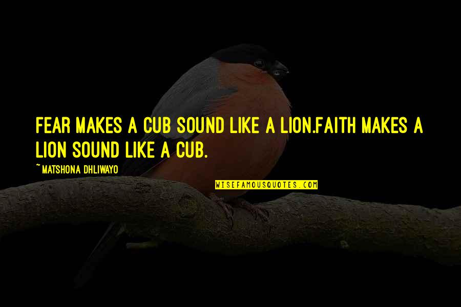 London Transport Quotes By Matshona Dhliwayo: Fear makes a cub sound like a lion.Faith