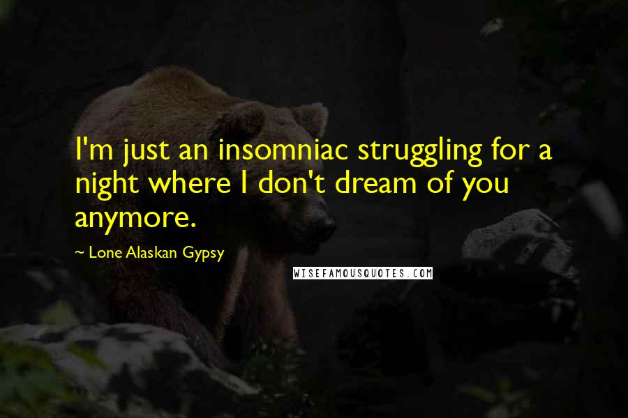 Lone Alaskan Gypsy quotes: I'm just an insomniac struggling for a night where I don't dream of you anymore.