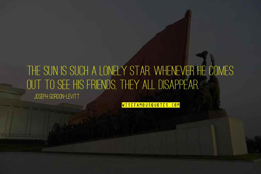 Loneliness And Friends Quotes By Joseph Gordon-Levitt: The Sun is such a lonely star. Whenever