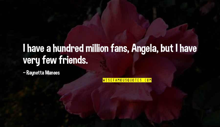 Loneliness And Friends Quotes By Raynetta Manees: I have a hundred million fans, Angela, but