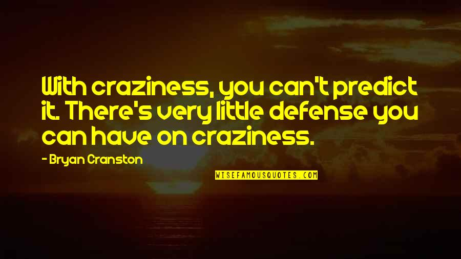 Loneliness Strikes Quotes By Bryan Cranston: With craziness, you can't predict it. There's very