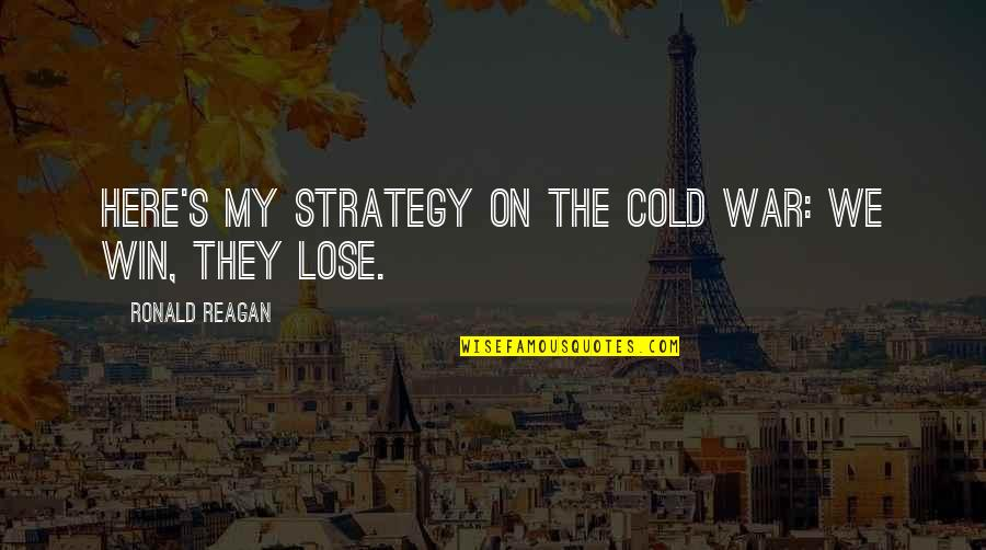 Loneliness Strikes Quotes By Ronald Reagan: Here's my strategy on the Cold War: we
