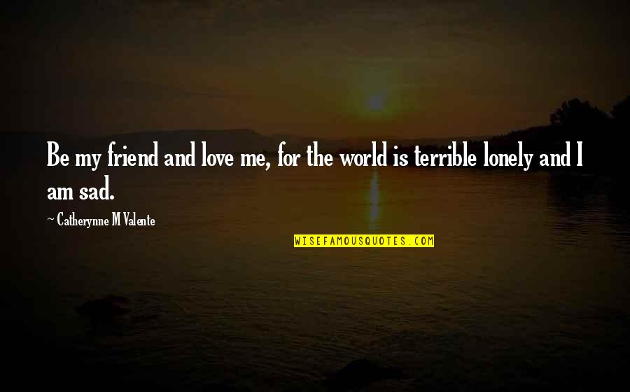 Lonely Friend Quotes By Catherynne M Valente: Be my friend and love me, for the