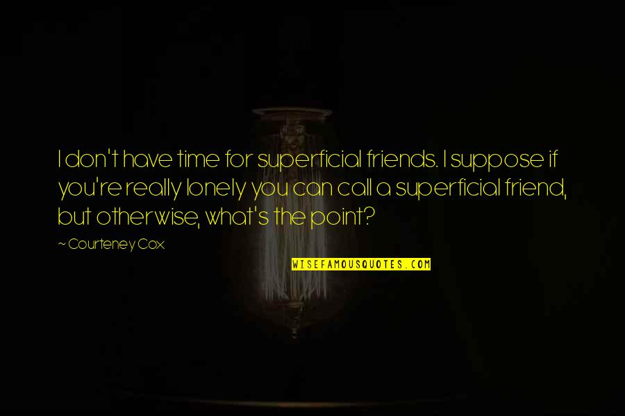 Lonely Friend Quotes By Courteney Cox: I don't have time for superficial friends. I