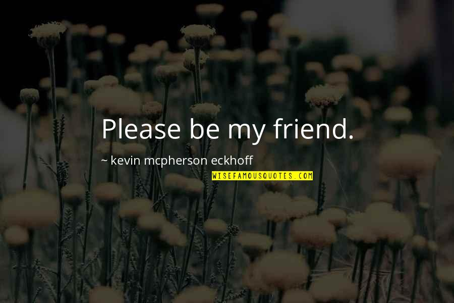 Lonely Friend Quotes By Kevin Mcpherson Eckhoff: Please be my friend.