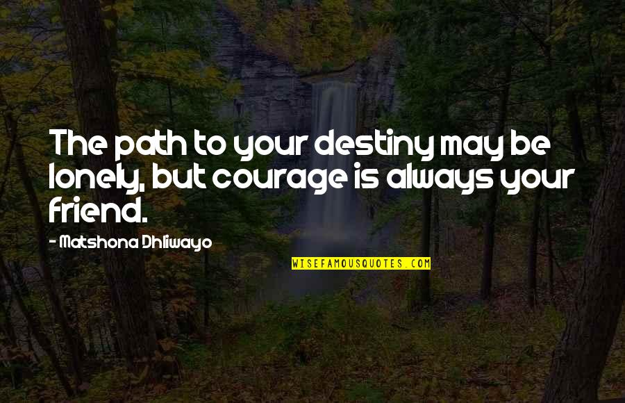 Lonely Friend Quotes By Matshona Dhliwayo: The path to your destiny may be lonely,