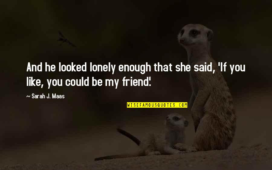 Lonely Friend Quotes By Sarah J. Maas: And he looked lonely enough that she said,