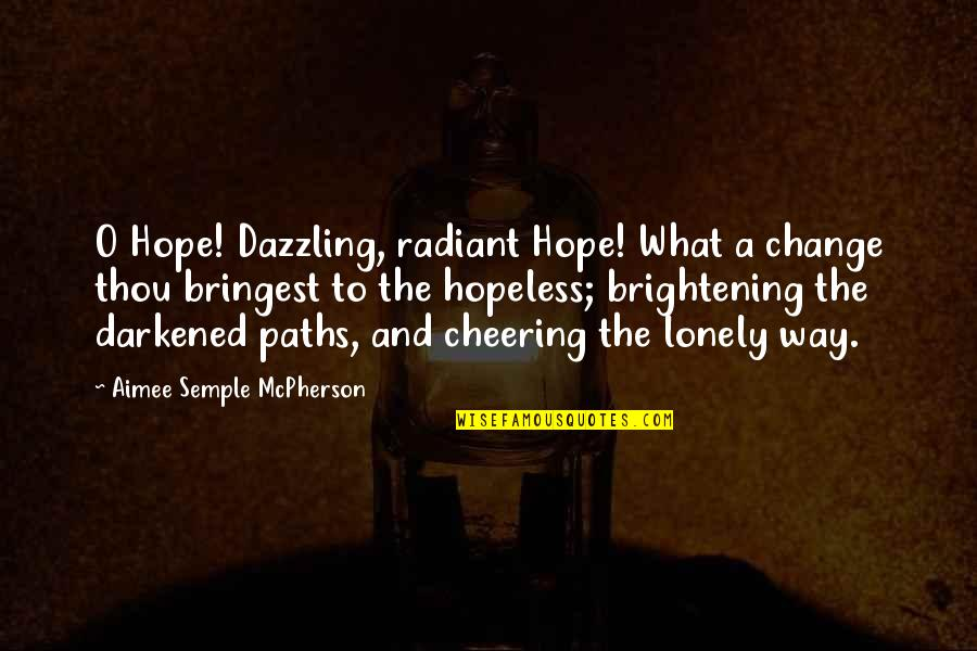 Lonely Hopeless Quotes By Aimee Semple McPherson: O Hope! Dazzling, radiant Hope! What a change