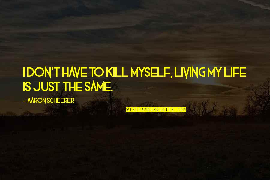 Lonely Life Quotes By Aaron Scheerer: I don't have to kill myself, living my