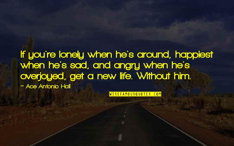 Lonely Life Quotes By Ace Antonio Hall: If you're lonely when he's around, happiest when