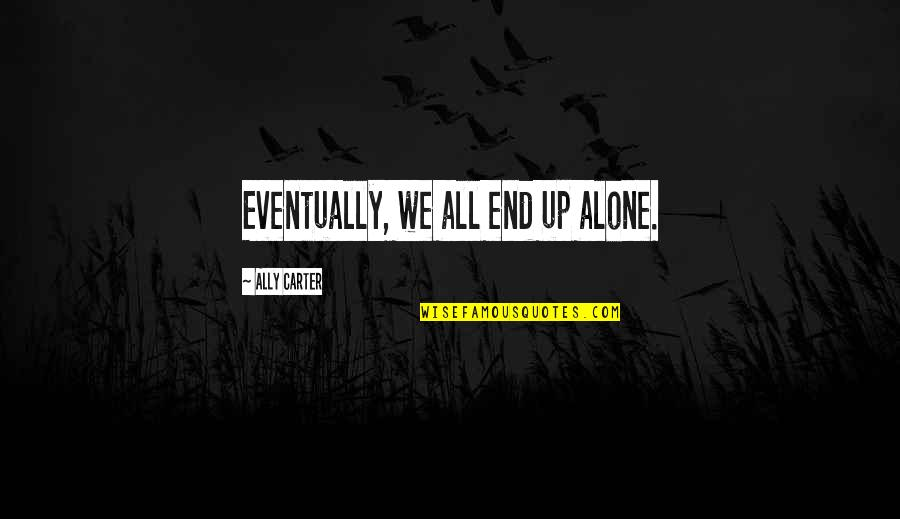 Lonely Life Quotes By Ally Carter: Eventually, we all end up alone.