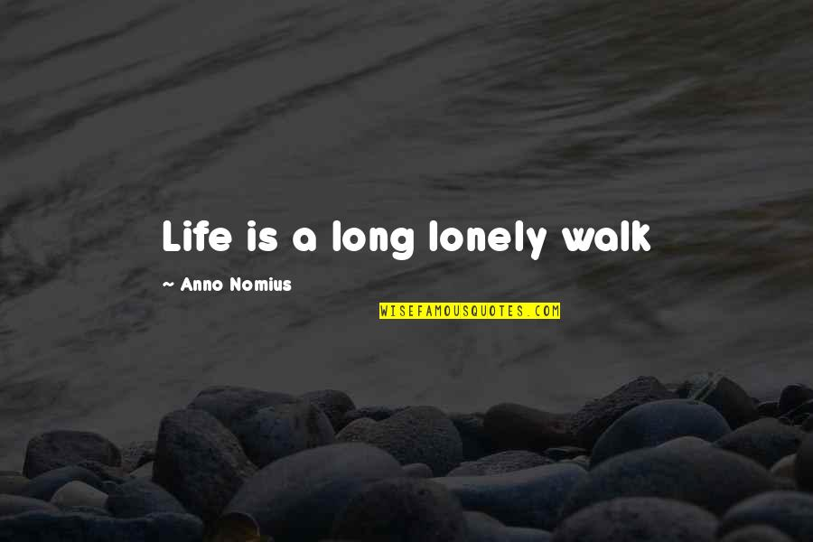 Lonely Life Quotes By Anno Nomius: Life is a long lonely walk