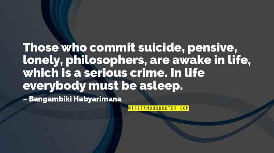 Lonely Life Quotes By Bangambiki Habyarimana: Those who commit suicide, pensive, lonely, philosophers, are