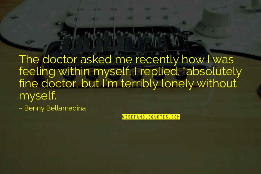 Lonely Life Quotes By Benny Bellamacina: The doctor asked me recently how I was