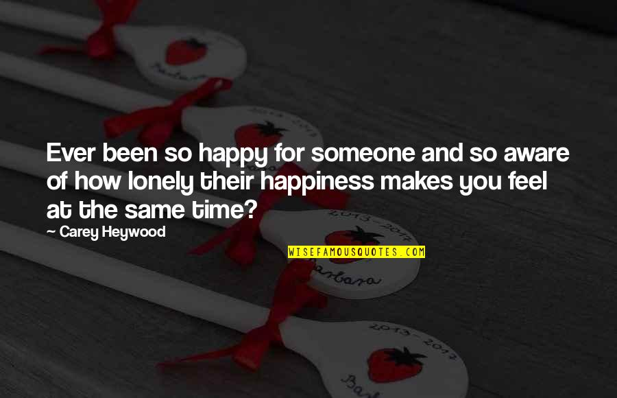 Lonely Life Quotes By Carey Heywood: Ever been so happy for someone and so