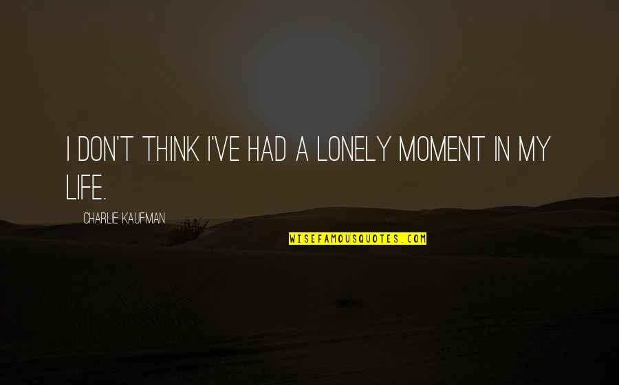 Lonely Life Quotes By Charlie Kaufman: I don't think I've had a lonely moment