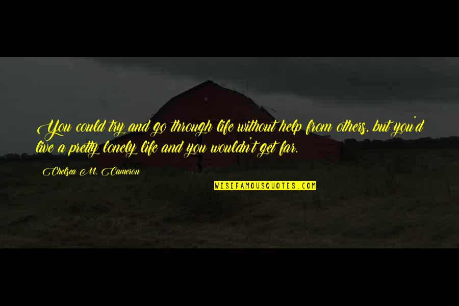 Lonely Life Quotes By Chelsea M. Cameron: You could try and go through life without
