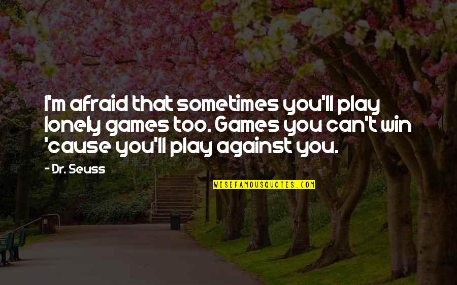 Lonely Life Quotes By Dr. Seuss: I'm afraid that sometimes you'll play lonely games