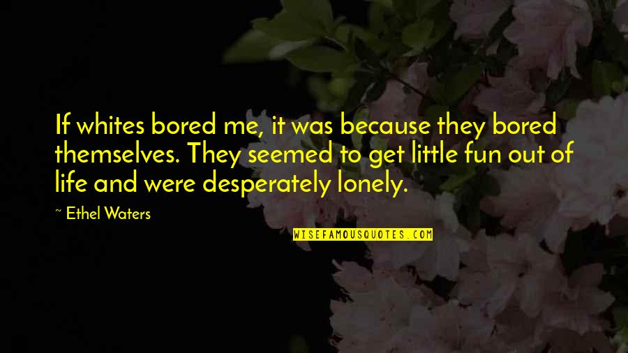 Lonely Life Quotes By Ethel Waters: If whites bored me, it was because they