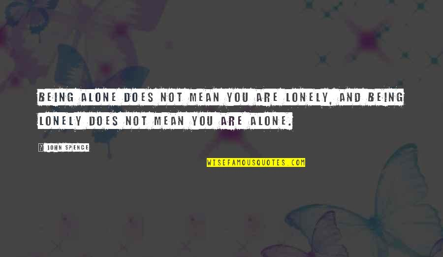 Lonely Life Quotes By John Spence: Being alone does not mean you are lonely,