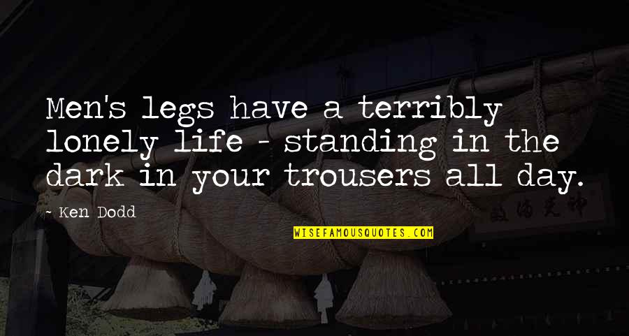 Lonely Life Quotes By Ken Dodd: Men's legs have a terribly lonely life -