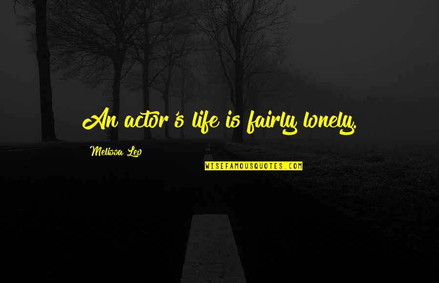 Lonely Life Quotes By Melissa Leo: An actor's life is fairly lonely.