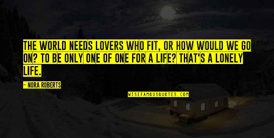 Lonely Life Quotes By Nora Roberts: The world needs lovers who fit, or how