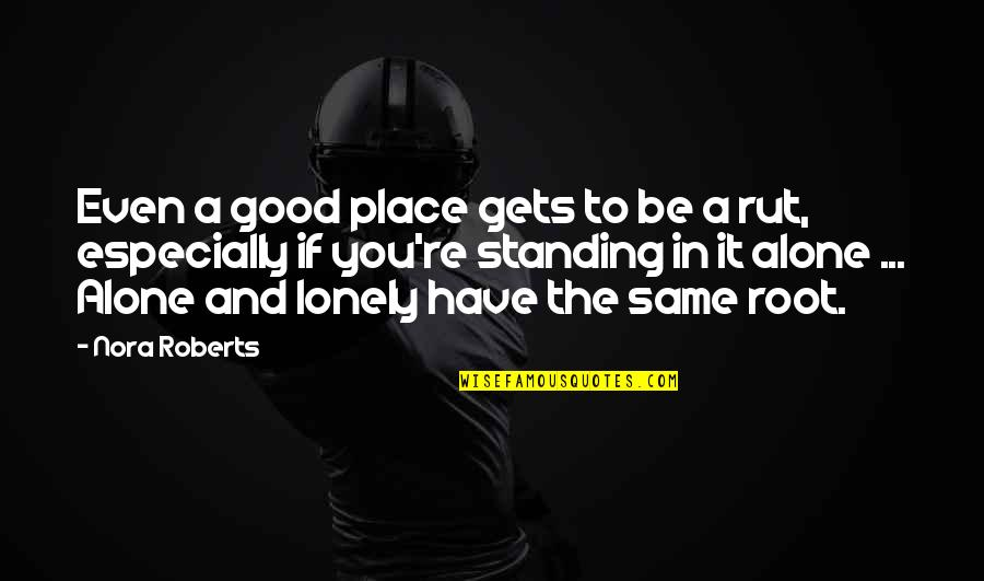 Lonely Life Quotes By Nora Roberts: Even a good place gets to be a