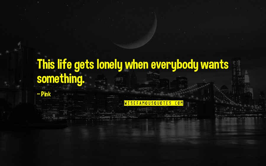 Lonely Life Quotes By Pink: This life gets lonely when everybody wants something.
