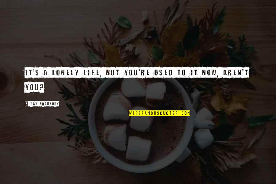 Lonely Life Quotes By Ray Bradbury: It's a lonely life, but you're used to