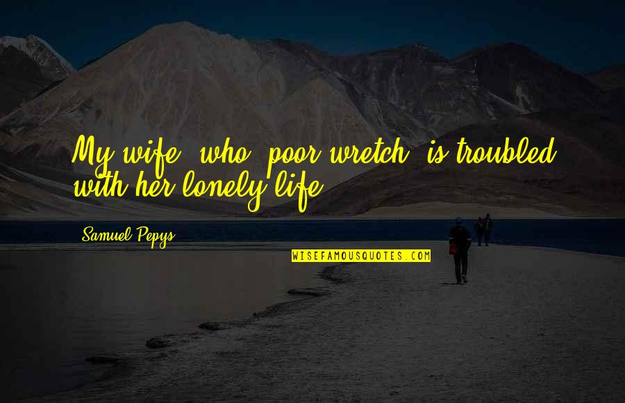 Lonely Life Quotes By Samuel Pepys: My wife, who, poor wretch, is troubled with
