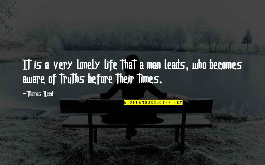 Lonely Life Quotes By Thomas Reed: It is a very lonely life that a