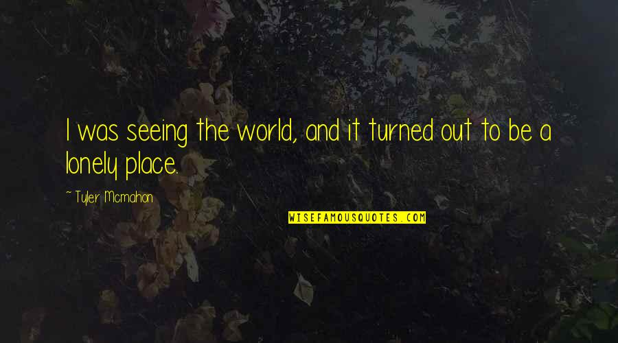 Lonely Life Quotes By Tyler Mcmahon: I was seeing the world, and it turned