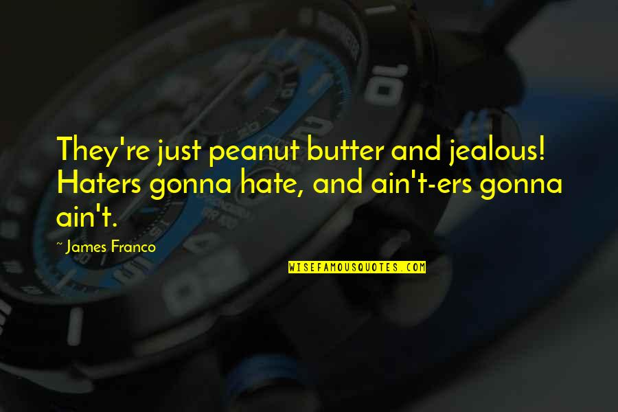 Lonely Tagalog Quotes By James Franco: They're just peanut butter and jealous! Haters gonna