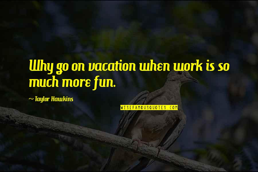Lonely Tagalog Quotes By Taylor Hawkins: Why go on vacation when work is so