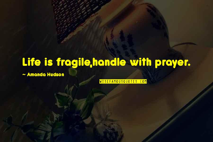Long Commutes Quotes By Amanda Hudson: Life is fragile,handle with prayer.