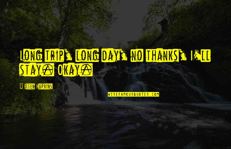 Long Day Without You Quotes By Ellen Hopkins: Long trip, long day, no thanks, I'll stay.