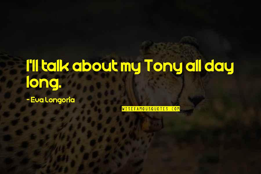 Long Day Without You Quotes By Eva Longoria: I'll talk about my Tony all day long.