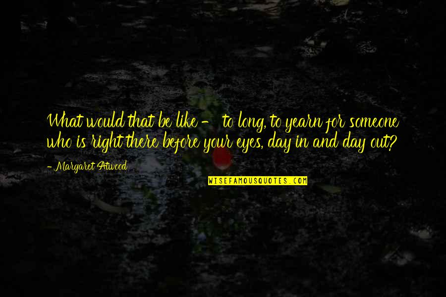 Long Day Without You Quotes By Margaret Atwood: What would that be like - to long,
