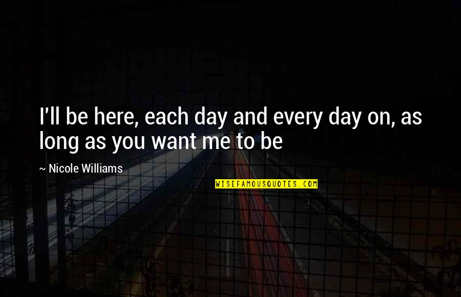 Long Day Without You Quotes By Nicole Williams: I'll be here, each day and every day